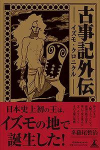 古事記おじさんの日本のはじまり探し - 古事記外伝ーイズモ・クロニクルー